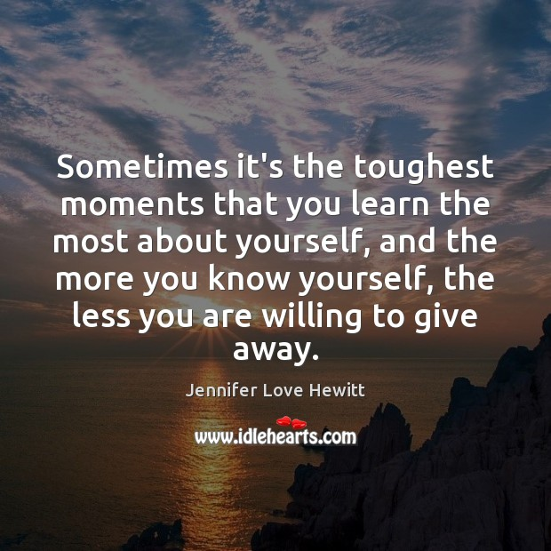 Sometimes it's the toughest moments that you learn the most about yourself, Jennifer Love Hewitt Picture Quote