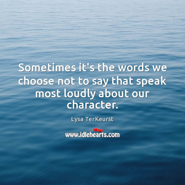 Sometimes it's the words we choose not to say that speak most loudly about our character. Lysa TerKeurst Picture Quote