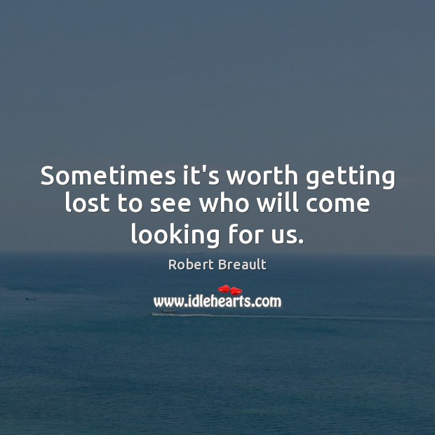 Sometimes it's worth getting lost to see who will come looking for us. Image