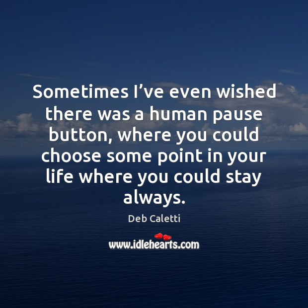 Sometimes I've even wished there was a human pause button, where Deb Caletti Picture Quote