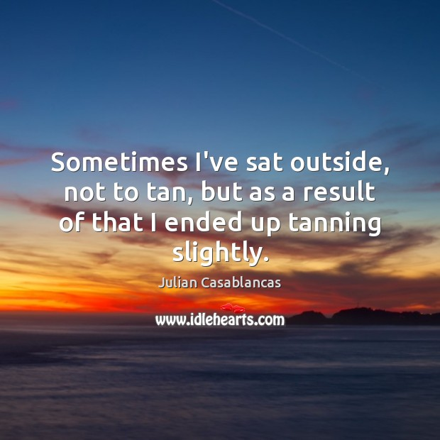 Sometimes I've sat outside, not to tan, but as a result of Julian Casablancas Picture Quote