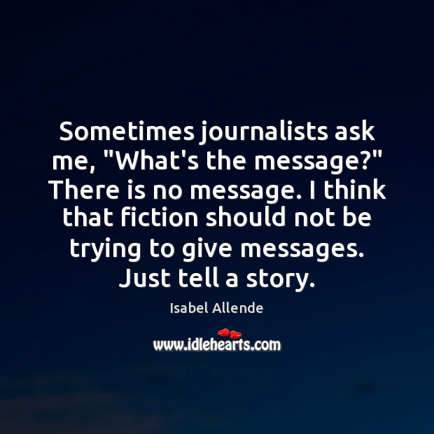 """Sometimes journalists ask me, """"What's the message?"""" There is no message. I Isabel Allende Picture Quote"""