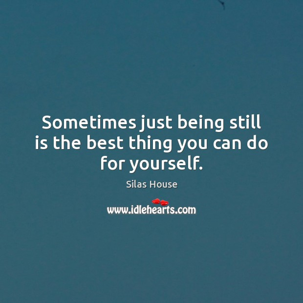 Sometimes just being still is the best thing you can do for yourself. Image