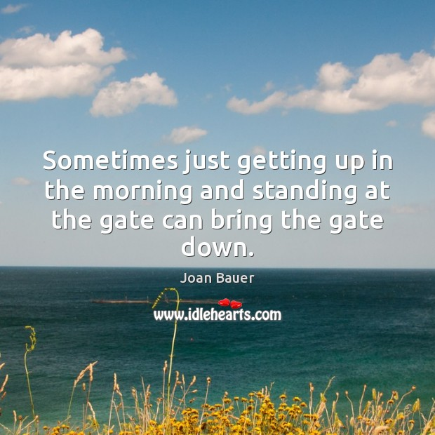 Sometimes just getting up in the morning and standing at the gate can bring the gate down. Image