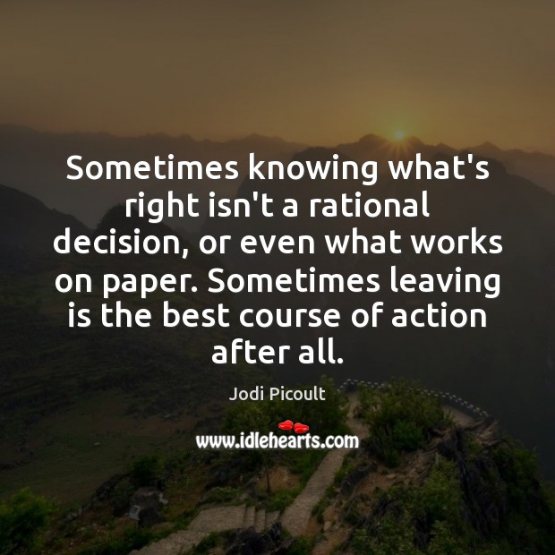 Sometimes knowing what's right isn't a rational decision, or even what works Jodi Picoult Picture Quote