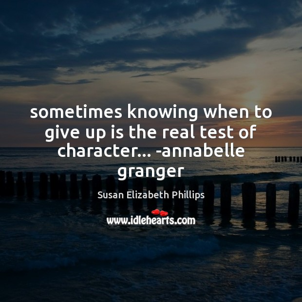Sometimes knowing when to give up is the real test of character… -annabelle granger Susan Elizabeth Phillips Picture Quote