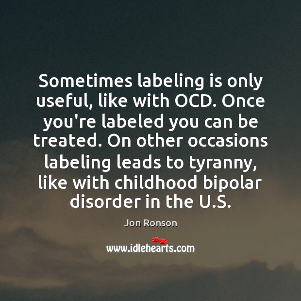 Sometimes labeling is only useful, like with OCD. Once you're labeled you Jon Ronson Picture Quote