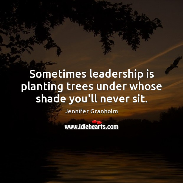Sometimes leadership is planting trees under whose shade you'll never sit. Jennifer Granholm Picture Quote