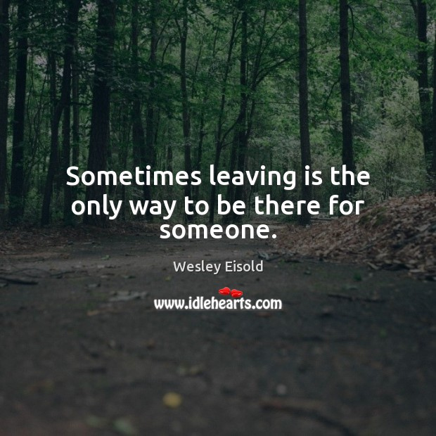Sometimes leaving is the only way to be there for someone. Image