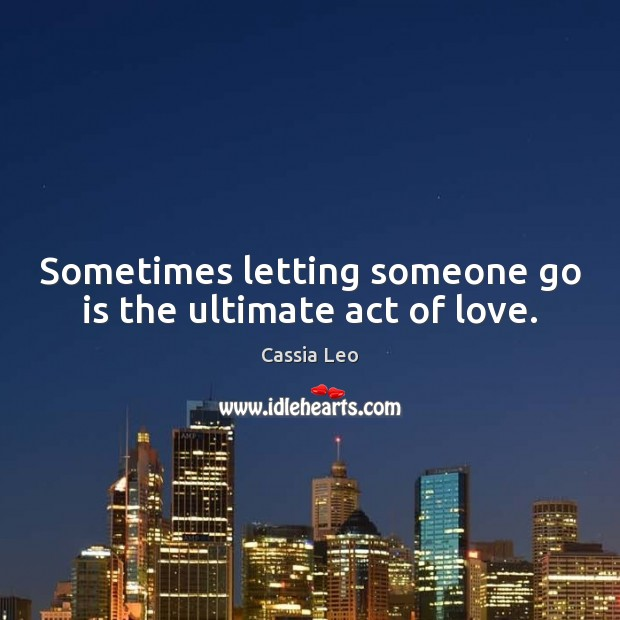 Sometimes letting someone go is the ultimate act of love. Cassia Leo Picture Quote