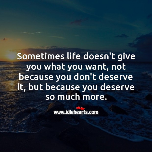 Sometimes life doesn't give you what you want, because you deserve so much more. Encouraging Quotes about Life Image