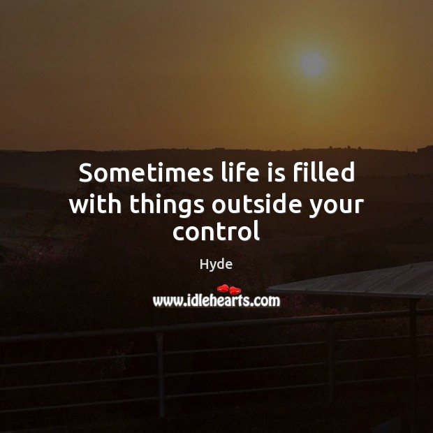 Sometimes Life Is Filled With Things Outside Your Control