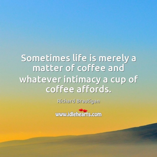 Image, Sometimes life is merely a matter of coffee and whatever intimacy a cup of coffee affords.