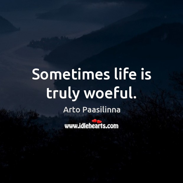 Sometimes life is truly woeful. Image