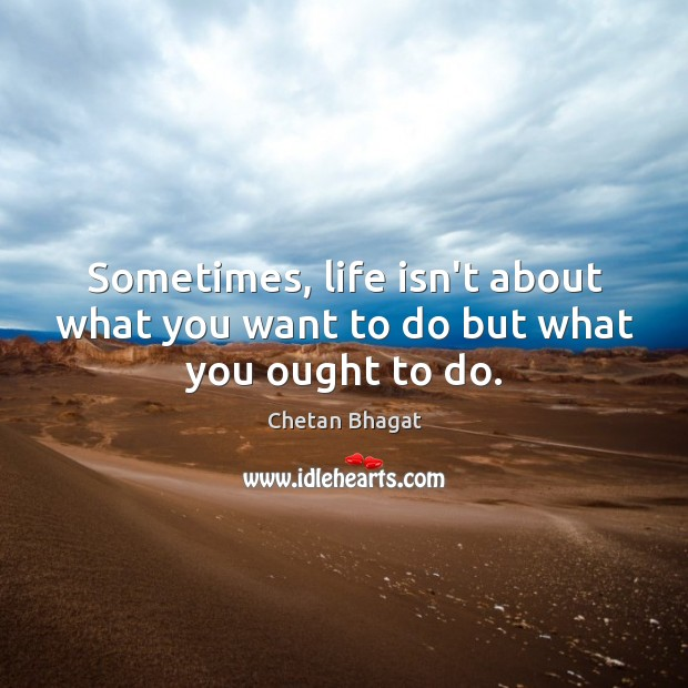 Sometimes, life isn't about what you want to do but what you ought to do. Image