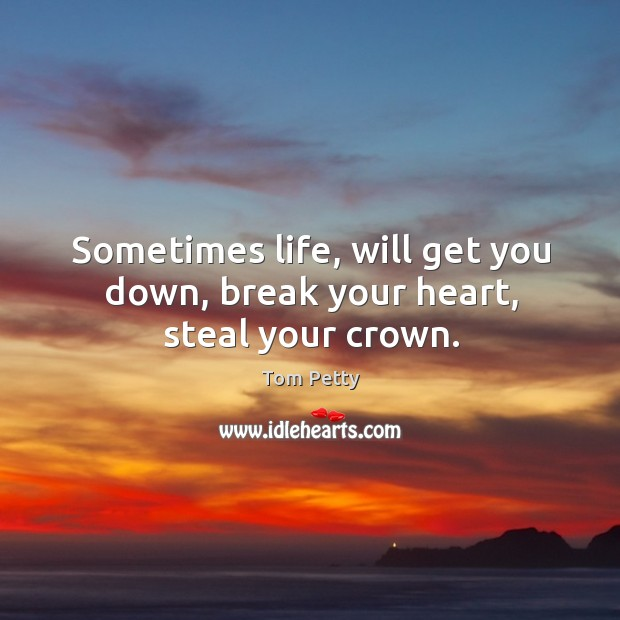 Sometimes life, will get you down, break your heart, steal your crown. Image