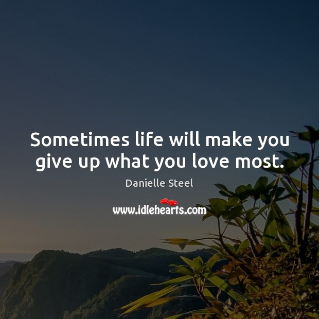 Sometimes life will make you give up what you love most. Danielle Steel Picture Quote