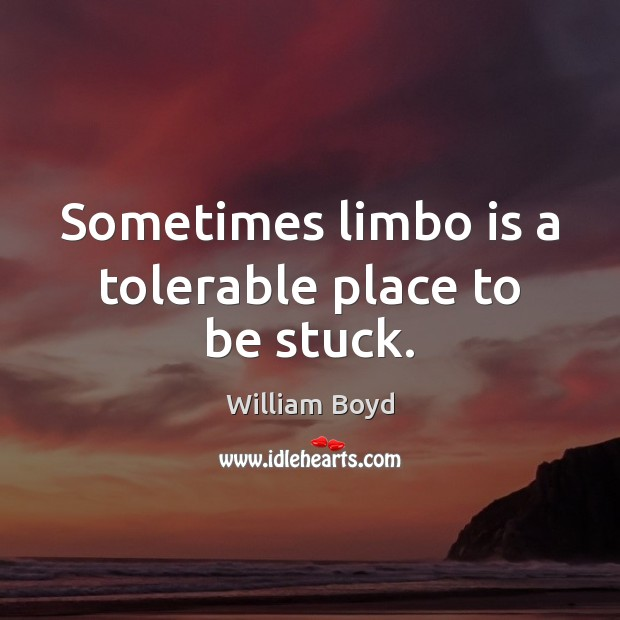 Sometimes limbo is a tolerable place to be stuck. Image