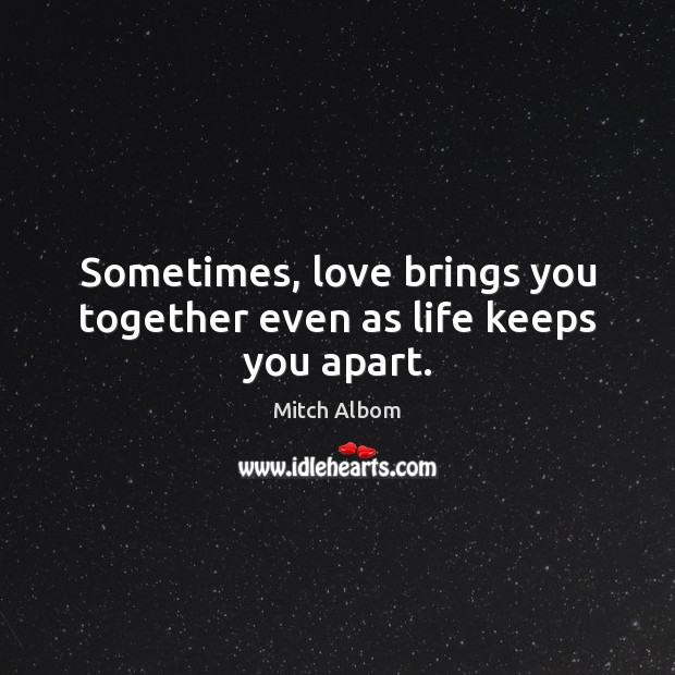 Sometimes, love brings you together even as life keeps you apart. Mitch Albom Picture Quote