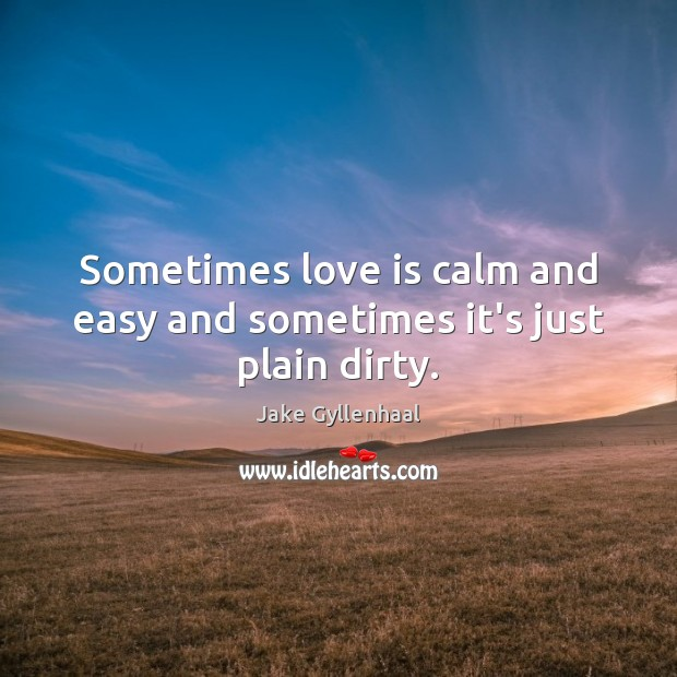 Sometimes love is calm and easy and sometimes it's just plain dirty. Jake Gyllenhaal Picture Quote
