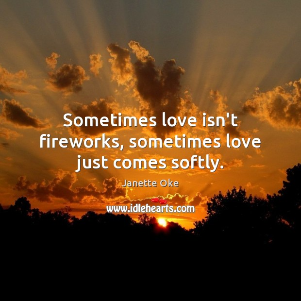Sometimes love isn't fireworks, sometimes love just comes softly. Janette Oke Picture Quote