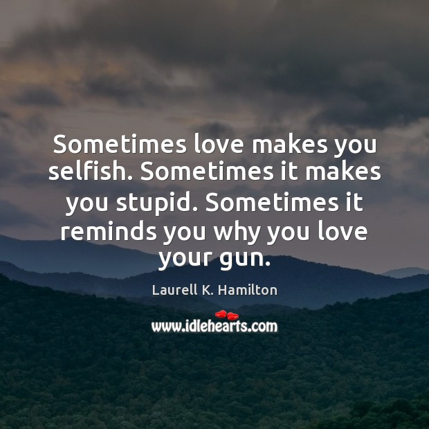Sometimes love makes you selfish. Sometimes it makes you stupid. Sometimes it Laurell K. Hamilton Picture Quote