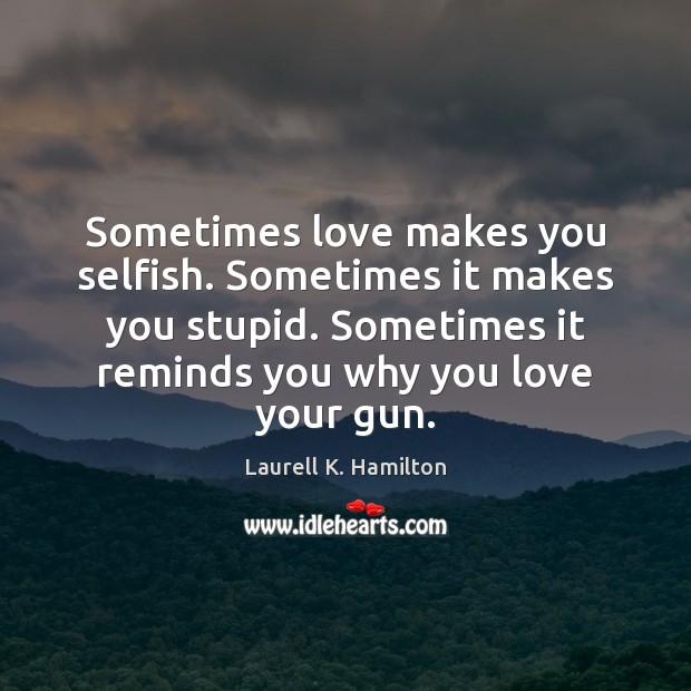 Sometimes love makes you selfish. Sometimes it makes you stupid. Sometimes it Selfish Quotes Image