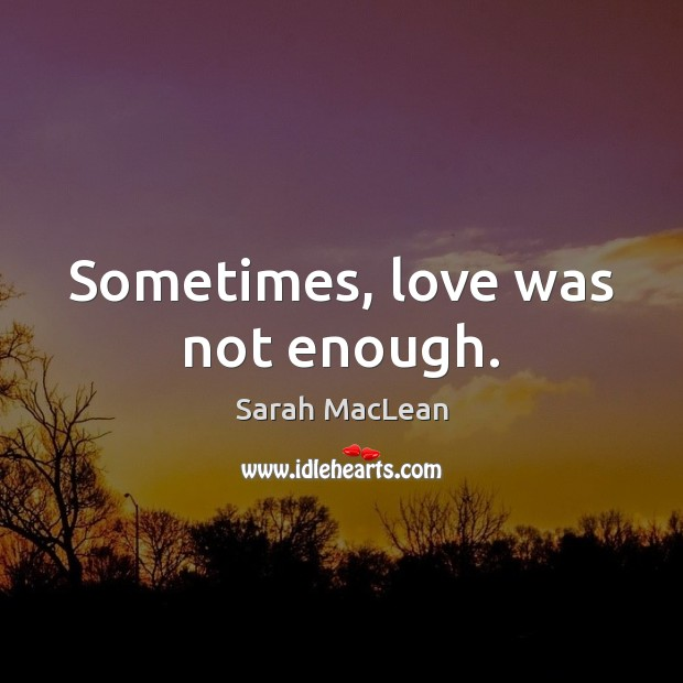 Sometimes, love was not enough. Sarah MacLean Picture Quote