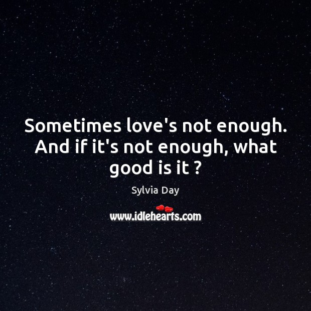 Sometimes love's not enough. And if it's not enough, what good is it ? Image