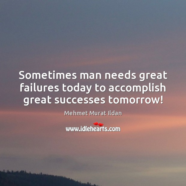 Image, Sometimes man needs great failures today to accomplish great successes tomorrow!