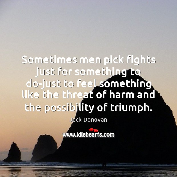 Sometimes men pick fights just for something to do-just to feel something Jack Donovan Picture Quote