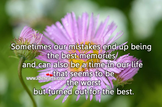 Sometimes Our Mistakes End Up Being The Best Memories.
