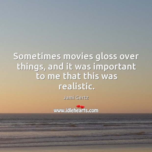 Sometimes movies gloss over things, and it was important to me that this was realistic. Image