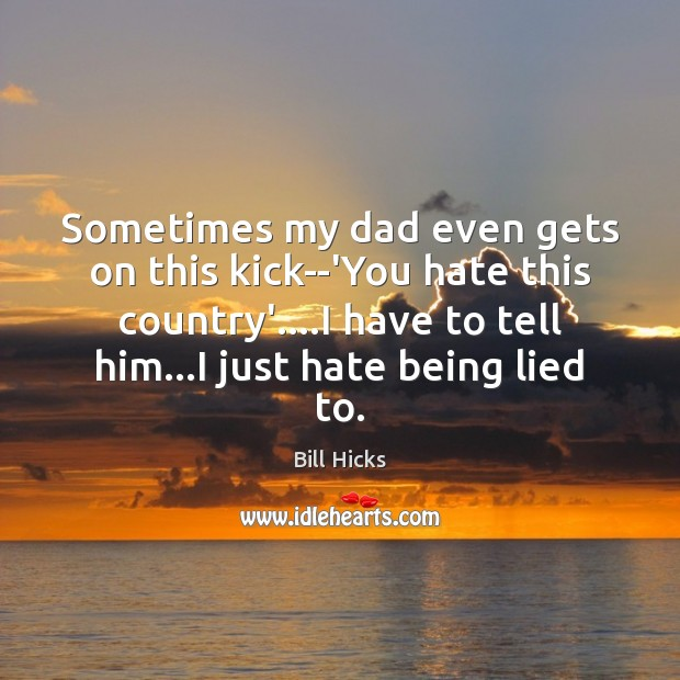 Image, Sometimes my dad even gets on this kick–'You hate this country'….I