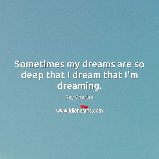 Sometimes my dreams are so deep that I dream that I'm dreaming. Dreaming Quotes Image