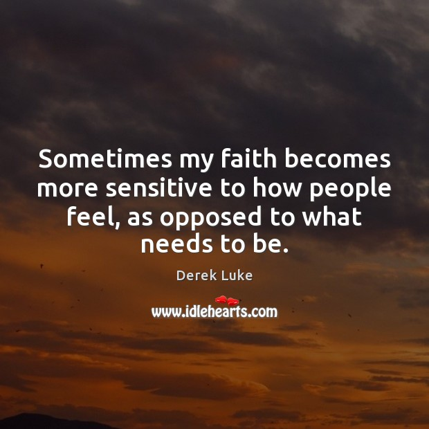 Sometimes my faith becomes more sensitive to how people feel, as opposed Derek Luke Picture Quote