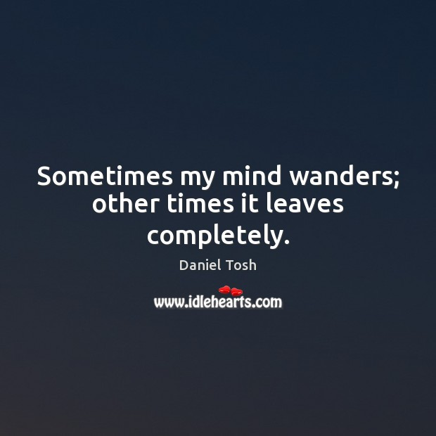 Sometimes my mind wanders; other times it leaves completely. Daniel Tosh Picture Quote