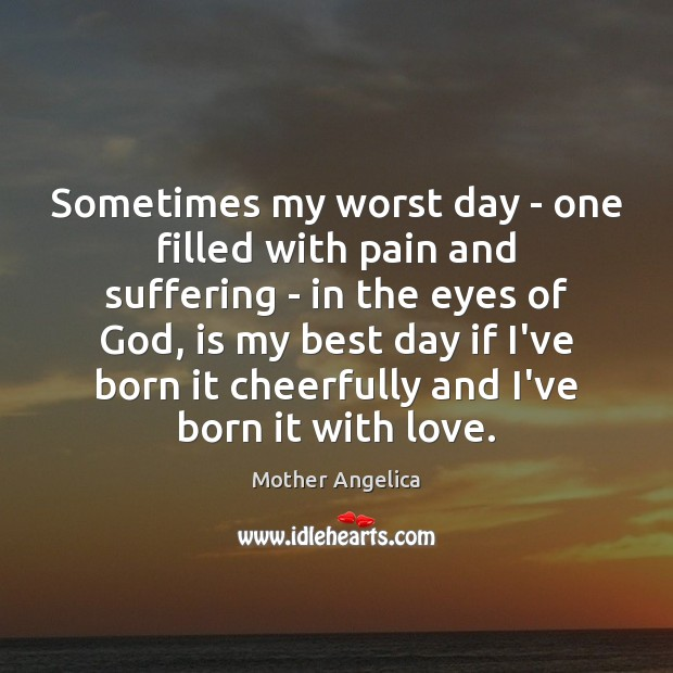 Sometimes my worst day – one filled with pain and suffering – Mother Angelica Picture Quote