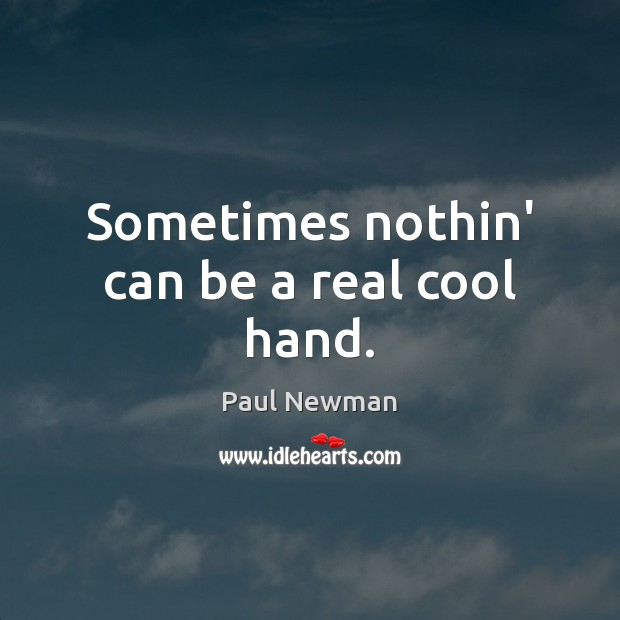 Sometimes nothin' can be a real cool hand. Paul Newman Picture Quote
