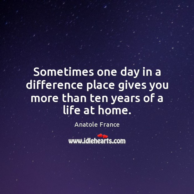Sometimes one day in a difference place gives you more than ten years of a life at home. Anatole France Picture Quote