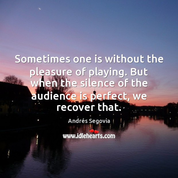 Sometimes one is without the pleasure of playing. But when the silence Andrés Segovia Picture Quote