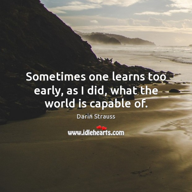 Sometimes one learns too early, as I did, what the world is capable of. Darin Strauss Picture Quote