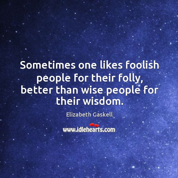 Image, Sometimes one likes foolish people for their folly, better than wise people for their wisdom.