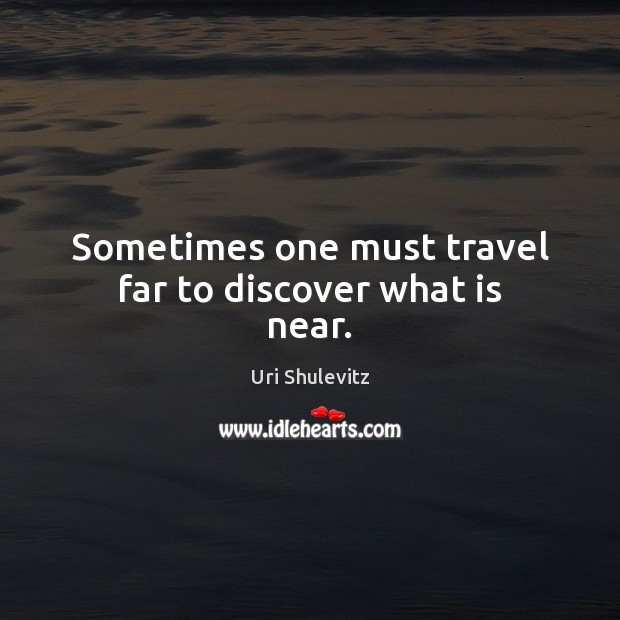 Sometimes one must travel far to discover what is near. Image