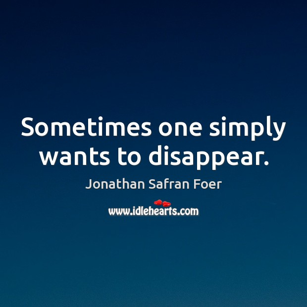 Sometimes one simply wants to disappear. Jonathan Safran Foer Picture Quote