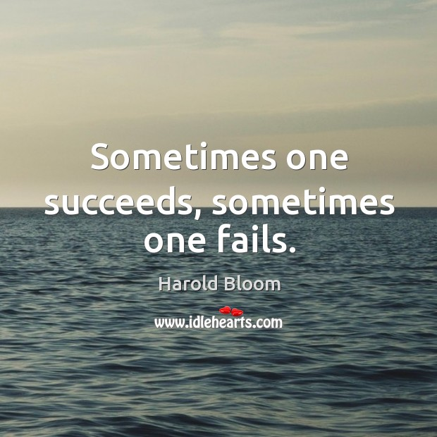 Sometimes one succeeds, sometimes one fails. Harold Bloom Picture Quote