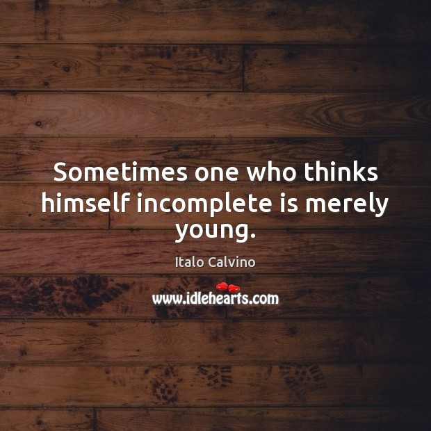 Sometimes one who thinks himself incomplete is merely young. Image