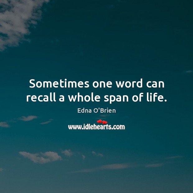 Sometimes one word can recall a whole span of life. Edna O'Brien Picture Quote