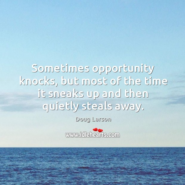 Sometimes opportunity knocks, but most of the time it sneaks up and then quietly steals away. Doug Larson Picture Quote