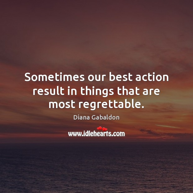 Sometimes our best action result in things that are most regrettable. Diana Gabaldon Picture Quote
